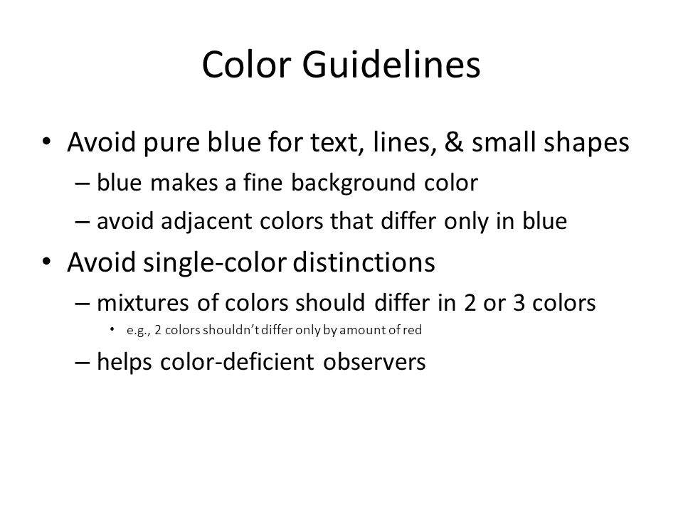 Color Guidelines Avoid pure blue for text, lines, & small shapes – blue makes a fine background color – avoid adjacent colors that differ only in blue