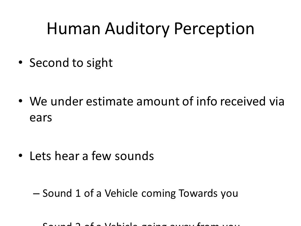 Human Auditory Perception Second to sight We under estimate amount of info received via ears Lets hear a few sounds – Sound 1 of a Vehicle coming Towa