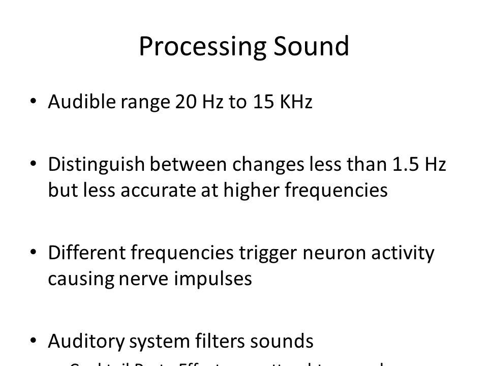 Processing Sound Audible range 20 Hz to 15 KHz Distinguish between changes less than 1.5 Hz but less accurate at higher frequencies Different frequenc
