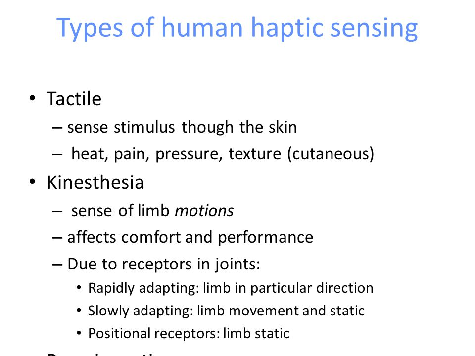 Types of human haptic sensing Tactile – sense stimulus though the skin – heat, pain, pressure, texture (cutaneous) Kinesthesia – sense of limb motions