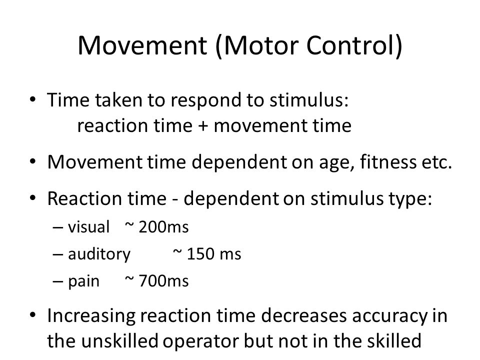 Movement (Motor Control) Time taken to respond to stimulus: reaction time + movement time Movement time dependent on age, fitness etc. Reaction time -