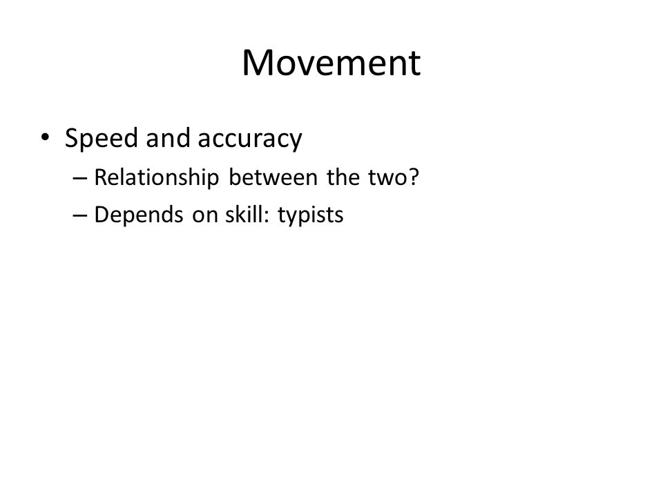 Movement Speed and accuracy – Relationship between the two? – Depends on skill: typists