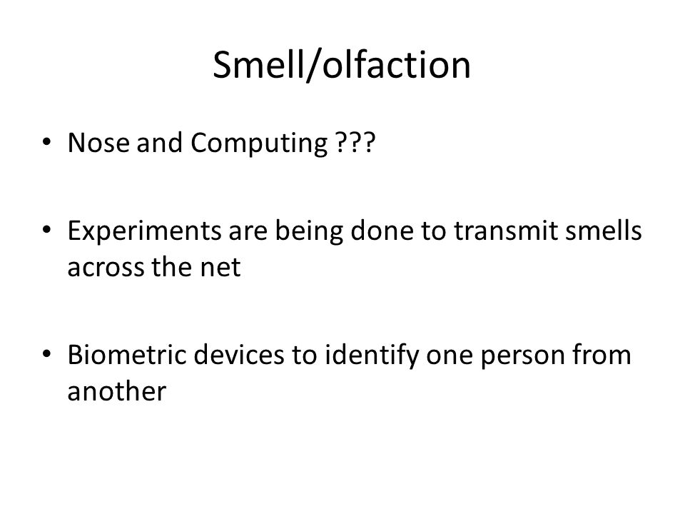 Smell/olfaction Nose and Computing ??? Experiments are being done to transmit smells across the net Biometric devices to identify one person from anot