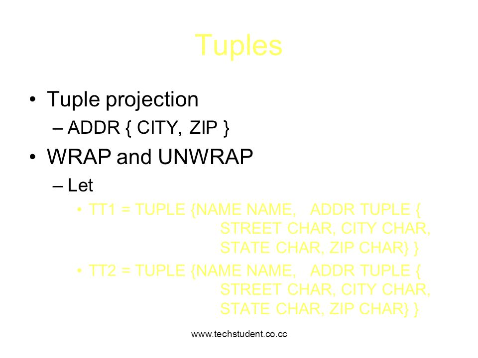 www.techstudent.co.cc Tuples Tuple projection –ADDR { CITY, ZIP } WRAP and UNWRAP –Let TT1 = TUPLE {NAME NAME, ADDR TUPLE { STREET CHAR, CITY CHAR, ST