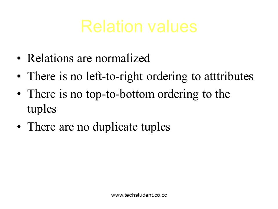www.techstudent.co.cc Relation values Relations are normalized There is no left-to-right ordering to atttributes There is no top-to-bottom ordering to