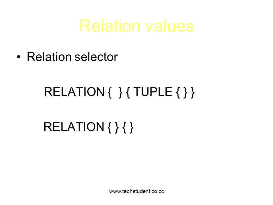 www.techstudent.co.cc Relation values Relation selector RELATION { } { TUPLE { } } RELATION { } { }