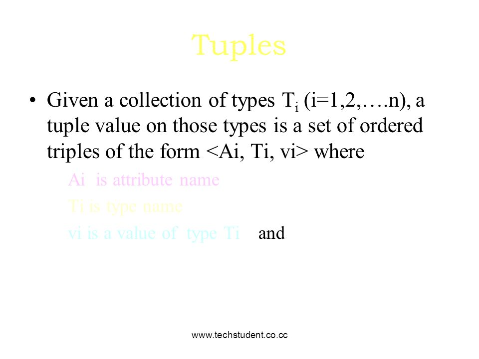 www.techstudent.co.cc Tuples Given a collection of types T i (i=1,2,….n), a tuple value on those types is a set of ordered triples of the form where A