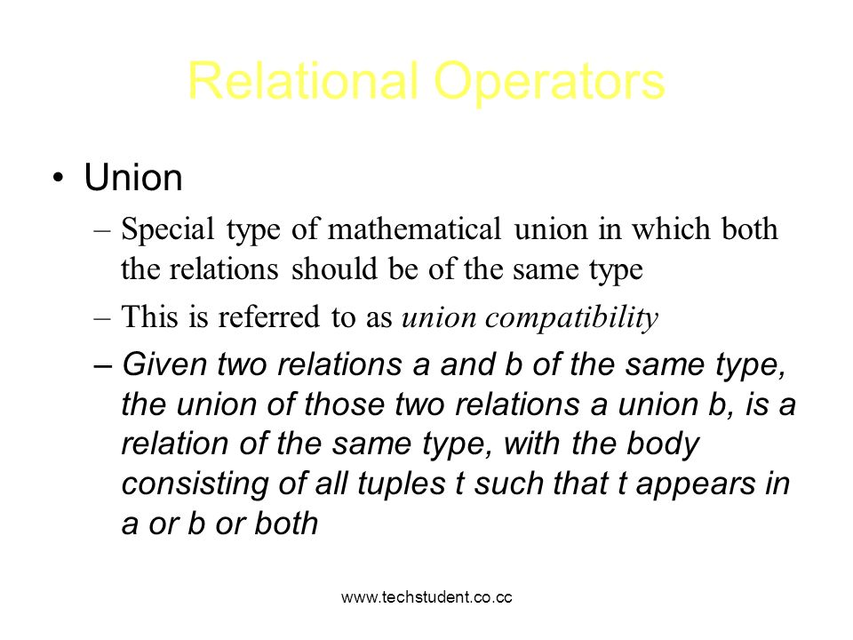 www.techstudent.co.cc Relational Operators Union –Special type of mathematical union in which both the relations should be of the same type –This is r