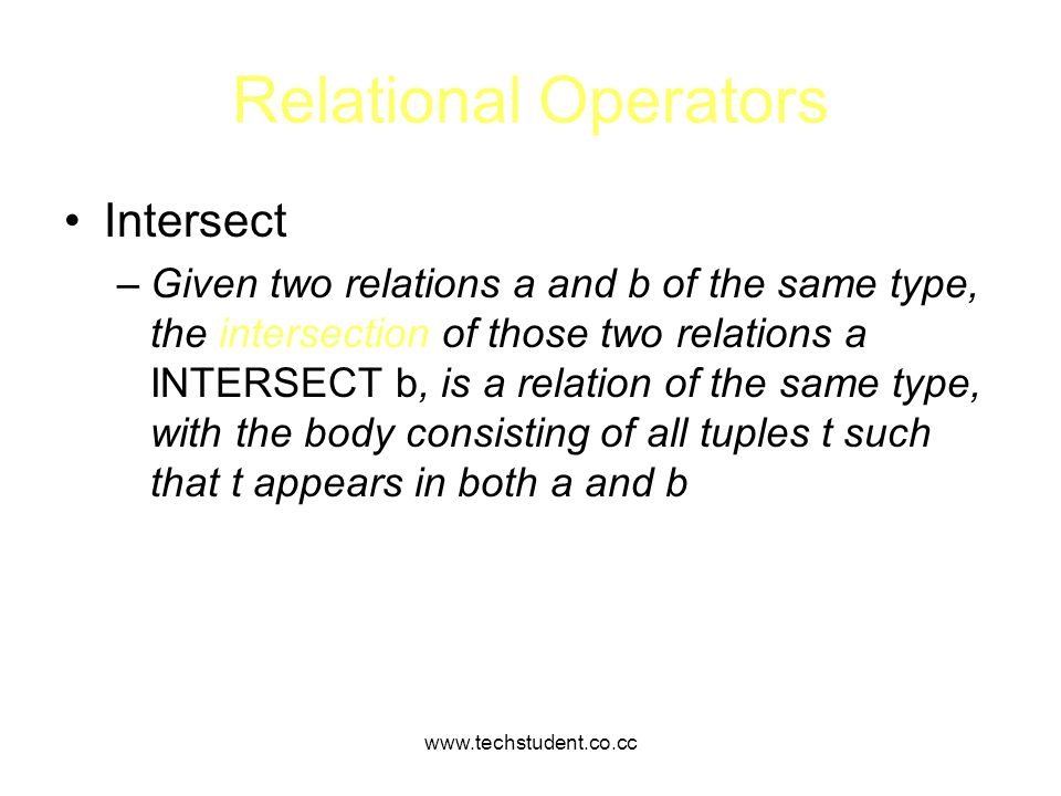 www.techstudent.co.cc Relational Operators Intersect –Given two relations a and b of the same type, the intersection of those two relations a INTERSEC