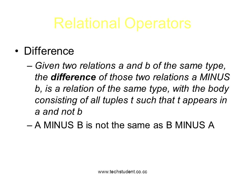 www.techstudent.co.cc Relational Operators Difference –Given two relations a and b of the same type, the difference of those two relations a MINUS b,