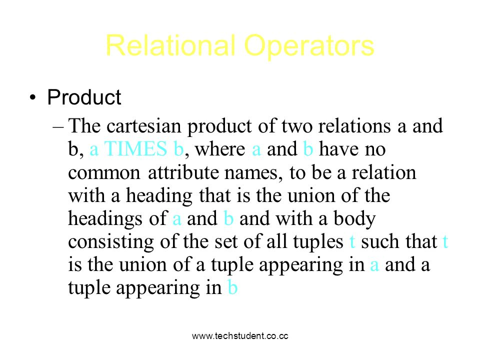 www.techstudent.co.cc Relational Operators Product –The cartesian product of two relations a and b, a TIMES b, where a and b have no common attribute