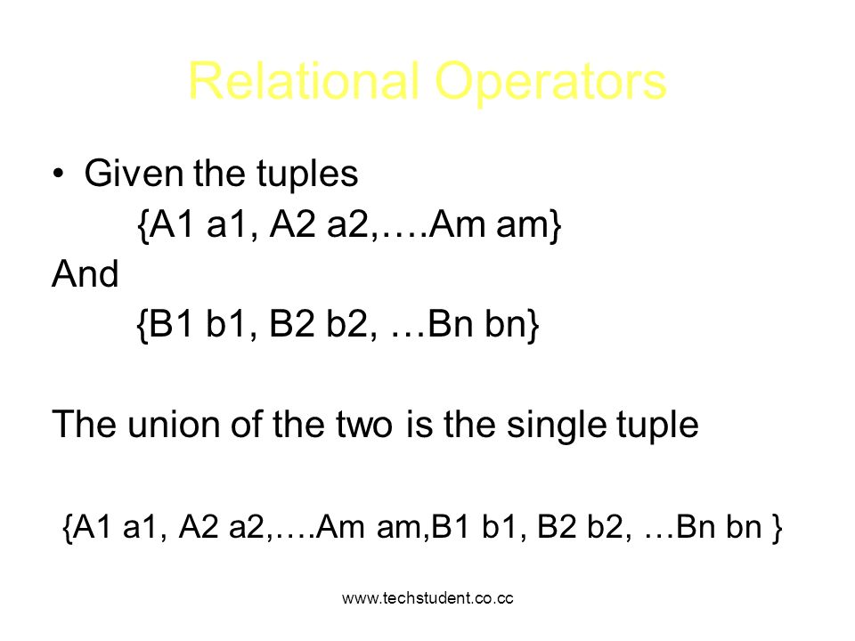 www.techstudent.co.cc Relational Operators Given the tuples {A1 a1, A2 a2,….Am am} And {B1 b1, B2 b2, …Bn bn} The union of the two is the single tuple