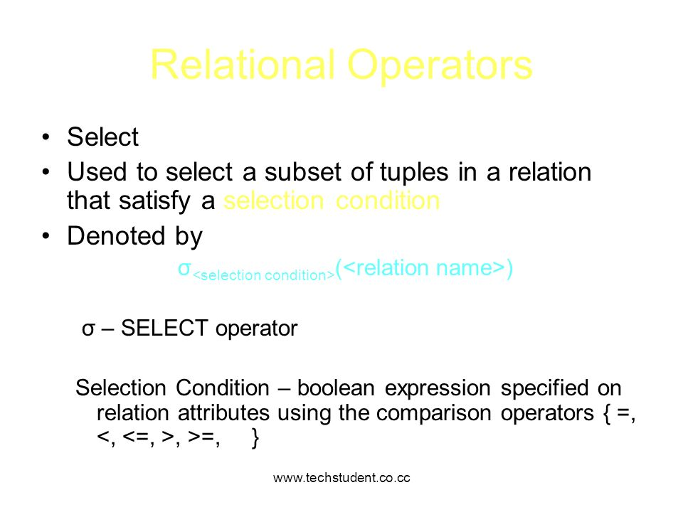 www.techstudent.co.cc Relational Operators Select Used to select a subset of tuples in a relation that satisfy a selection condition Denoted by σ ( )