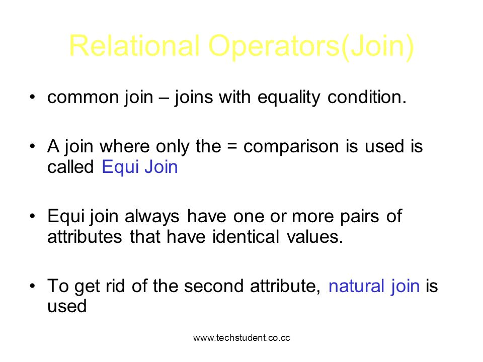 www.techstudent.co.cc Relational Operators(Join) common join – joins with equality condition. A join where only the = comparison is used is called Equ