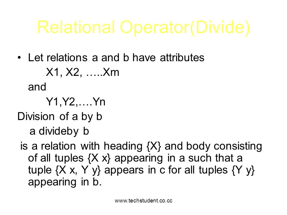 www.techstudent.co.cc Relational Operator(Divide) Let relations a and b have attributes X1, X2, …..Xm and Y1,Y2,….Yn Division of a by b a divideby b i