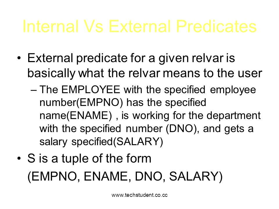 www.techstudent.co.cc Internal Vs External Predicates External predicate for a given relvar is basically what the relvar means to the user –The EMPLOY