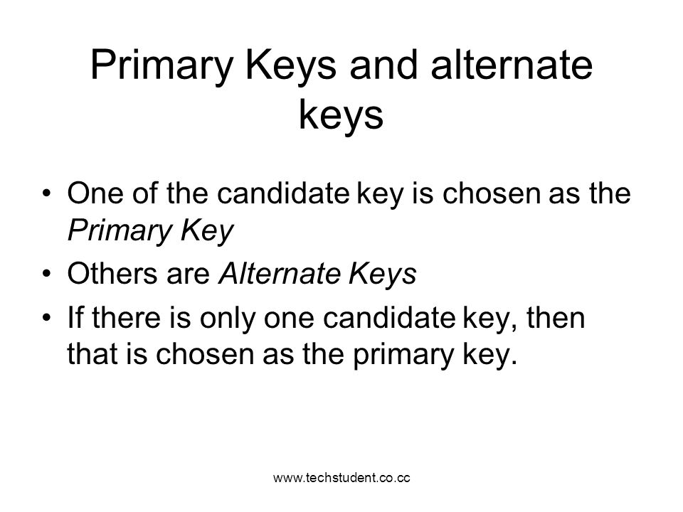 www.techstudent.co.cc Primary Keys and alternate keys One of the candidate key is chosen as the Primary Key Others are Alternate Keys If there is only