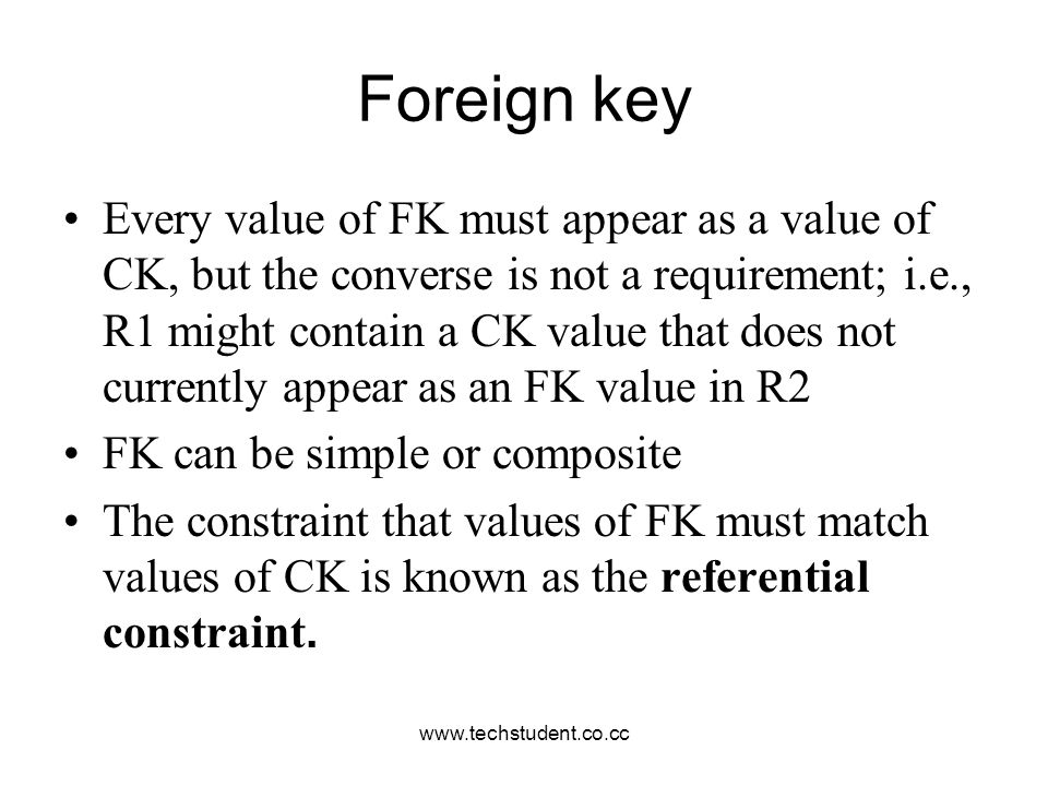www.techstudent.co.cc Foreign key Every value of FK must appear as a value of CK, but the converse is not a requirement; i.e., R1 might contain a CK v