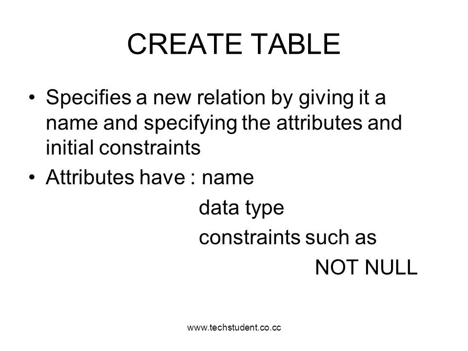 www.techstudent.co.cc CREATE TABLE Specifies a new relation by giving it a name and specifying the attributes and initial constraints Attributes have