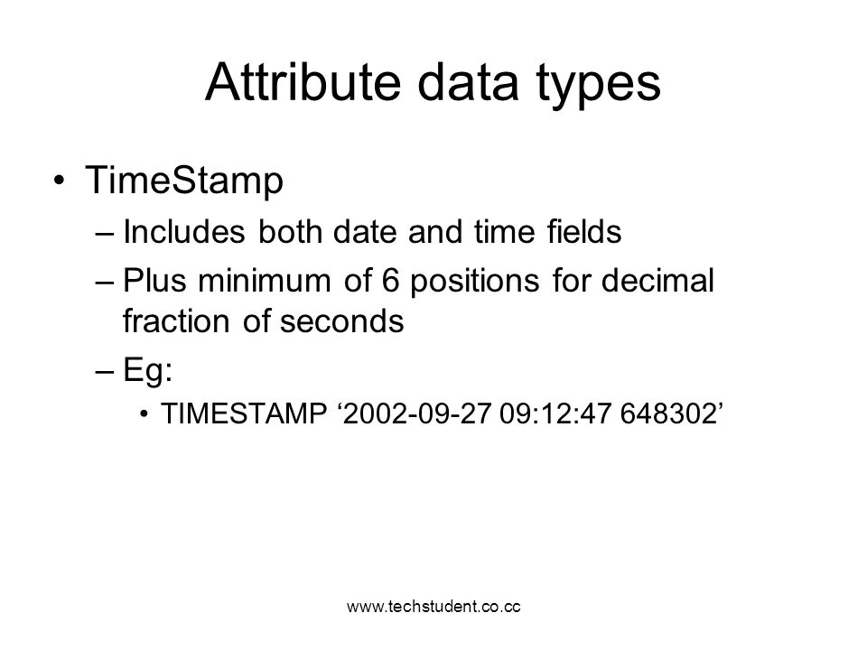 www.techstudent.co.cc Attribute data types TimeStamp –Includes both date and time fields –Plus minimum of 6 positions for decimal fraction of seconds
