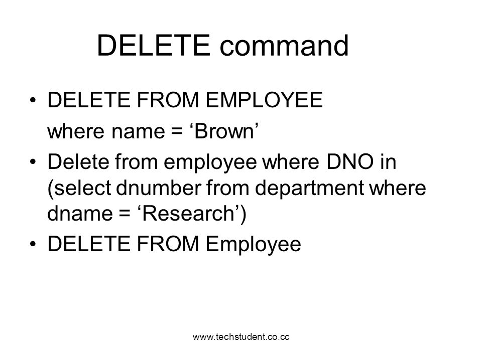 www.techstudent.co.cc DELETE command DELETE FROM EMPLOYEE where name = Brown Delete from employee where DNO in (select dnumber from department where d