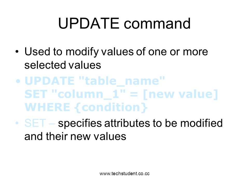 www.techstudent.co.cc UPDATE command Used to modify values of one or more selected values UPDATE