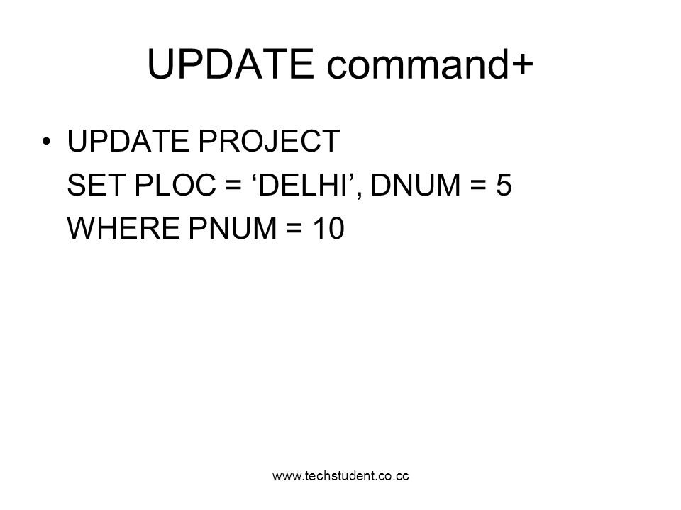 www.techstudent.co.cc UPDATE command+ UPDATE PROJECT SET PLOC = DELHI, DNUM = 5 WHERE PNUM = 10
