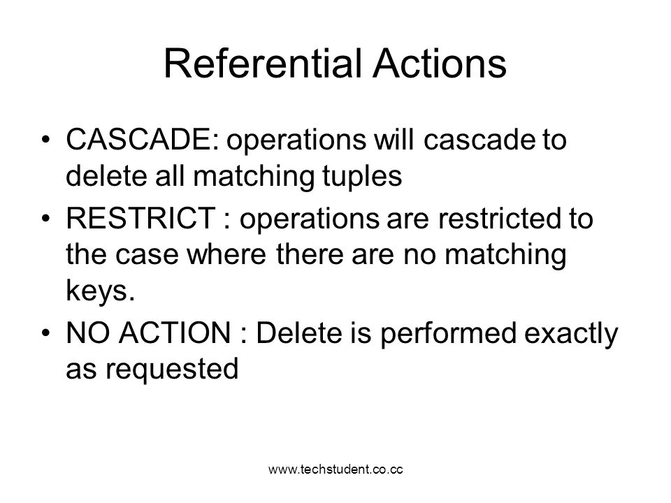 www.techstudent.co.cc Referential Actions CASCADE: operations will cascade to delete all matching tuples RESTRICT : operations are restricted to the c