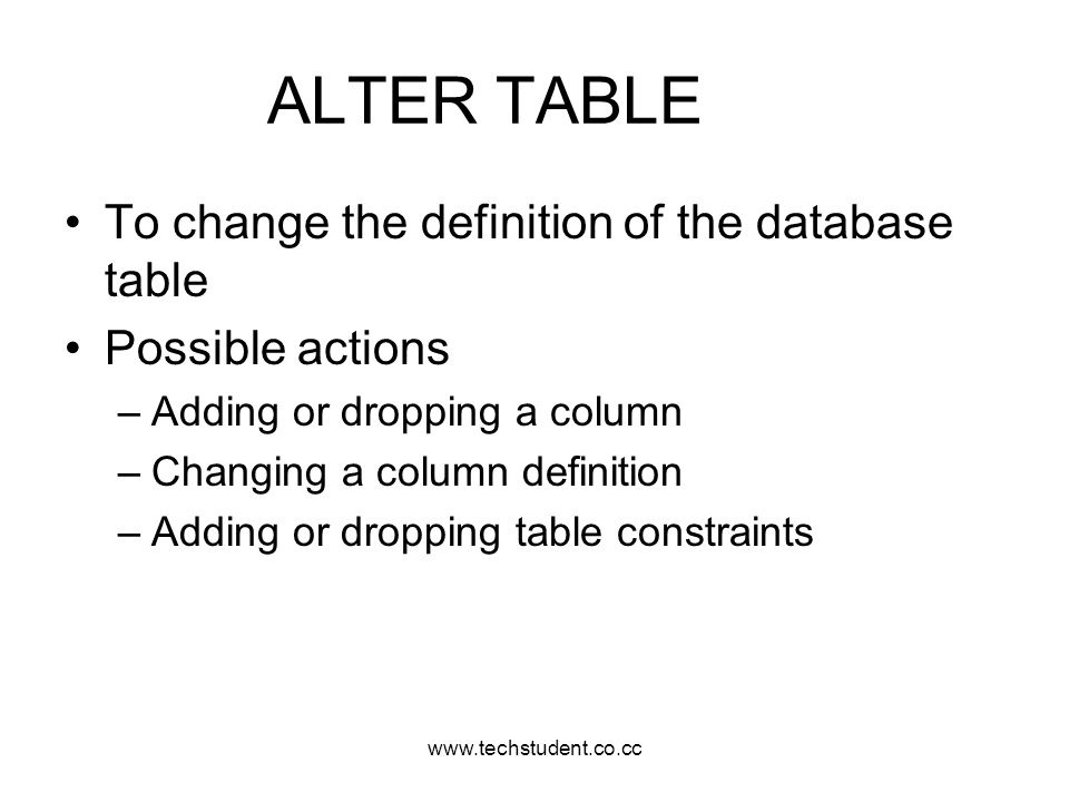 www.techstudent.co.cc ALTER TABLE To change the definition of the database table Possible actions –Adding or dropping a column –Changing a column defi