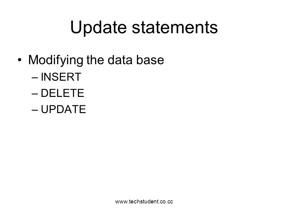 www.techstudent.co.cc Update statements Modifying the data base –INSERT –DELETE –UPDATE