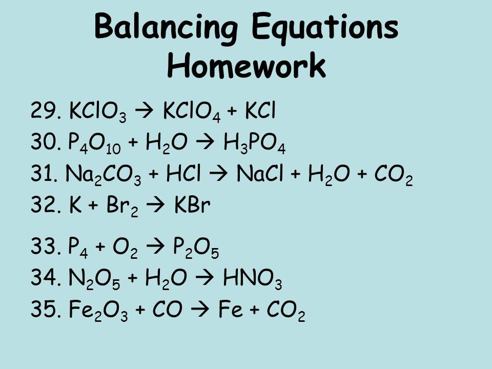 Balancing Equations Homework 29. KClO 3 KClO 4 + KCl 30. P 4 O 10 + H 2 O H 3 PO 4 31. Na 2 CO 3 + HCl NaCl + H 2 O + CO 2 32. K + Br 2 KBr 33. P 4 +