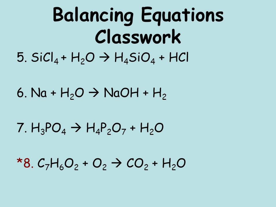 Balancing Equations Classwork 5. SiCl 4 + H 2 O H 4 SiO 4 + HCl 6.