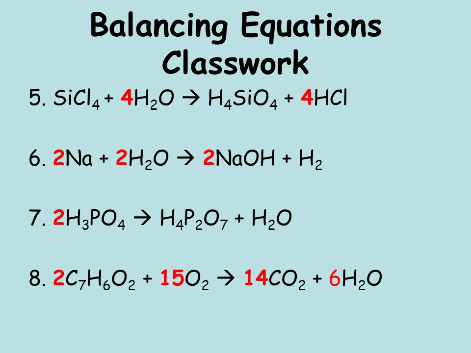 Balancing Equations Classwork 5. SiCl 4 + 4H 2 O H 4 SiO 4 + 4HCl 6. 2Na + 2H 2 O 2NaOH + H 2 7. 2H 3 PO 4 H 4 P 2 O 7 + H 2 O 8. 2C 7 H 6 O 2 + 15O 2