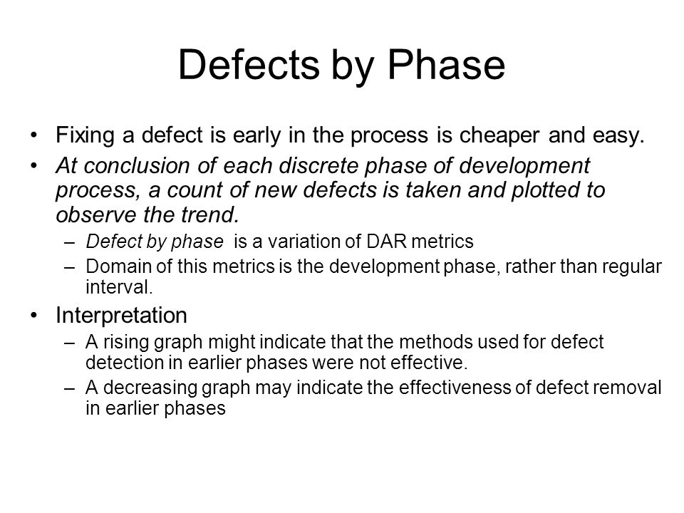 Defects by Phase Fixing a defect is early in the process is cheaper and easy. At conclusion of each discrete phase of development process, a count of