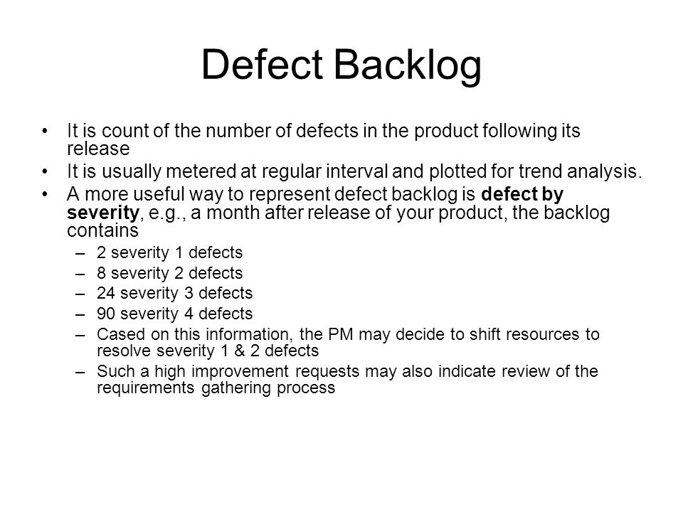 Defect Backlog It is count of the number of defects in the product following its release It is usually metered at regular interval and plotted for tre