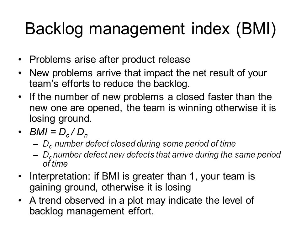 Backlog management index (BMI) Problems arise after product release New problems arrive that impact the net result of your teams efforts to reduce the