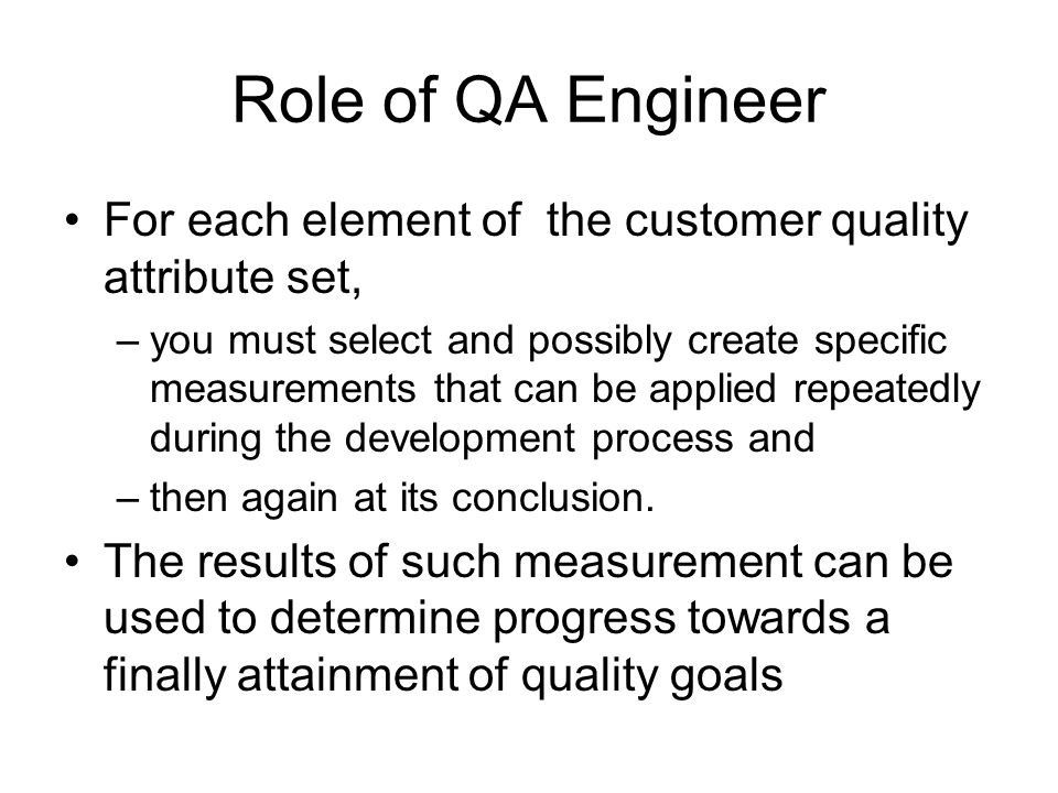 Role of QA Engineer For each element of the customer quality attribute set, –you must select and possibly create specific measurements that can be app