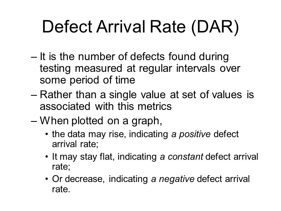 Defect Arrival Rate (DAR) –It is the number of defects found during testing measured at regular intervals over some period of time –Rather than a sing
