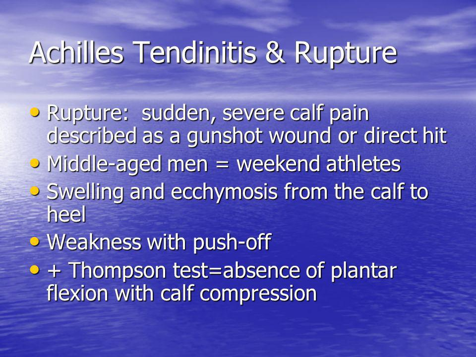 Achilles Tendinitis & Rupture Rupture: sudden, severe calf pain described as a gunshot wound or direct hit Rupture: sudden, severe calf pain described as a gunshot wound or direct hit Middle-aged men = weekend athletes Middle-aged men = weekend athletes Swelling and ecchymosis from the calf to heel Swelling and ecchymosis from the calf to heel Weakness with push-off Weakness with push-off + Thompson test=absence of plantar flexion with calf compression + Thompson test=absence of plantar flexion with calf compression
