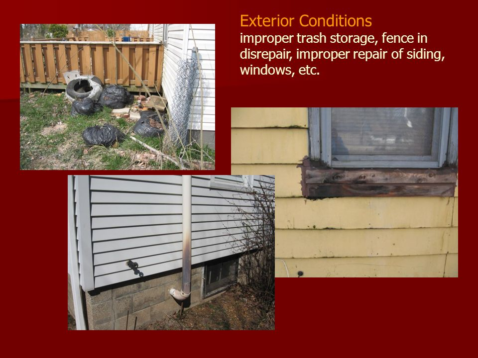 Exterior Conditions improper trash storage, fence in disrepair, improper repair of siding, windows, etc.