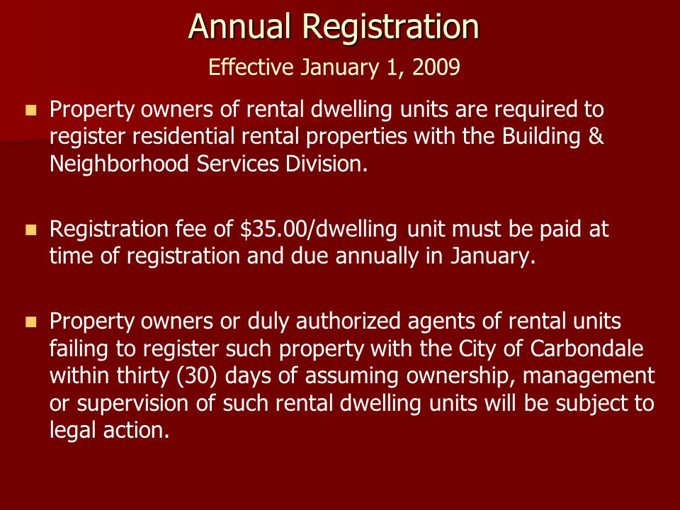 Annual Registration Annual Registration Effective January 1, 2009 Property owners of rental dwelling units are required to register residential rental properties with the Building & Neighborhood Services Division.