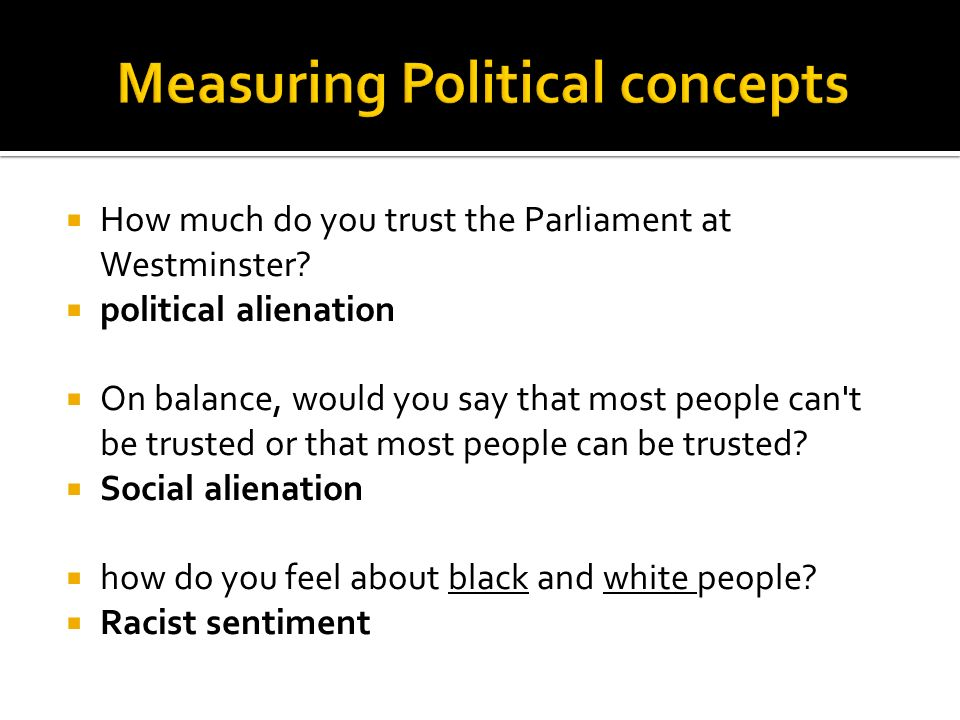How much do you trust the Parliament at Westminster? political alienation On balance, would you say that most people can't be trusted or that most peo