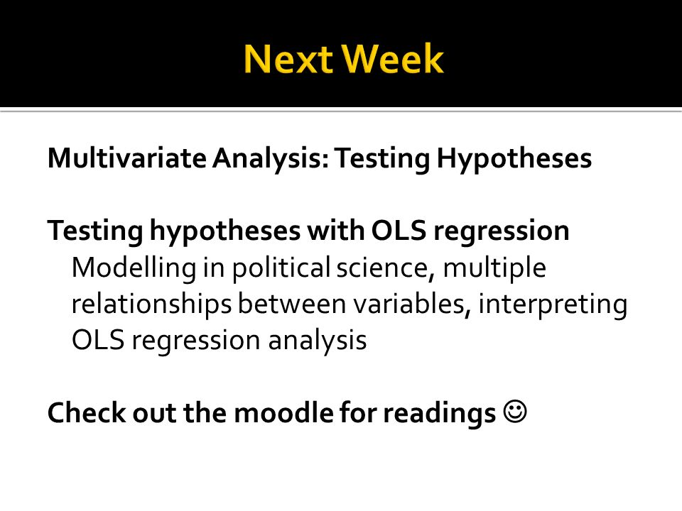 Multivariate Analysis: Testing Hypotheses Testing hypotheses with OLS regression Modelling in political science, multiple relationships between variables, interpreting OLS regression analysis Check out the moodle for readings