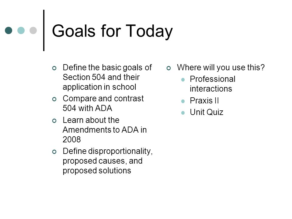 Goals for Today Define the basic goals of Section 504 and their application in school Compare and contrast 504 with ADA Learn about the Amendments to ADA in 2008 Define disproportionality, proposed causes, and proposed solutions Where will you use this.