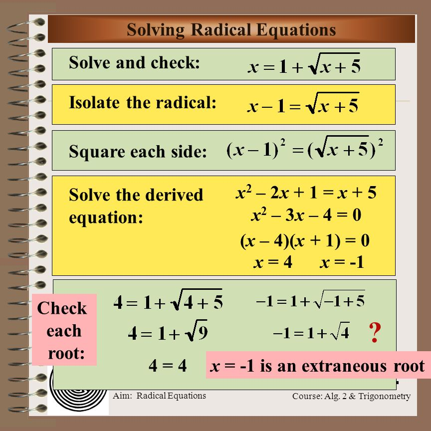 Aim: Radical Equations Course: Alg. 2 & Trigonometry Solve and check: Extraneous Roots Isolate the radical: Square each side: Solve the derived equati