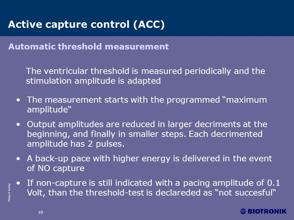 Philos II family 10 Active capture control (ACC) The ventricular threshold is measured periodically and the stimulation amplitude is adapted Automatic