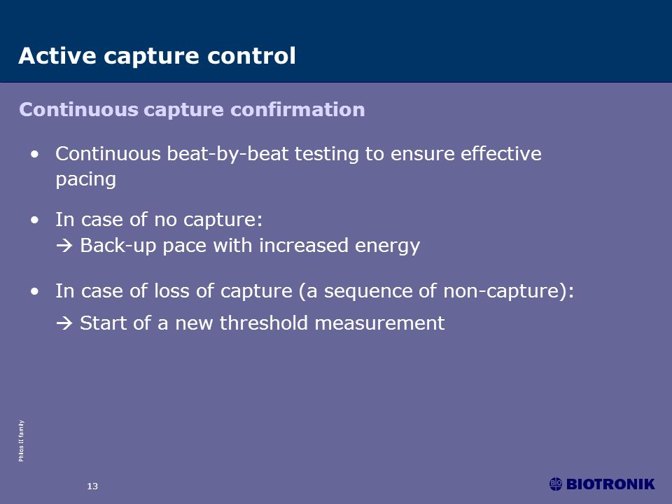 Philos II family 13 Active capture control Continuous capture confirmation Continuous beat-by-beat testing to ensure effective pacing In case of no ca