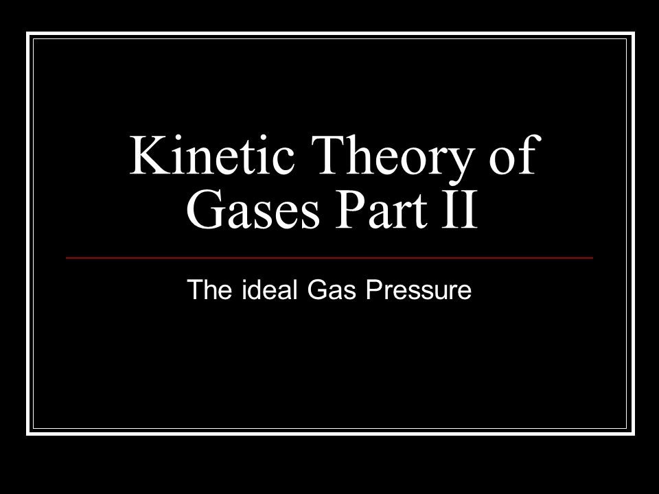Kinetic Theory of Gases Part II The ideal Gas Pressure