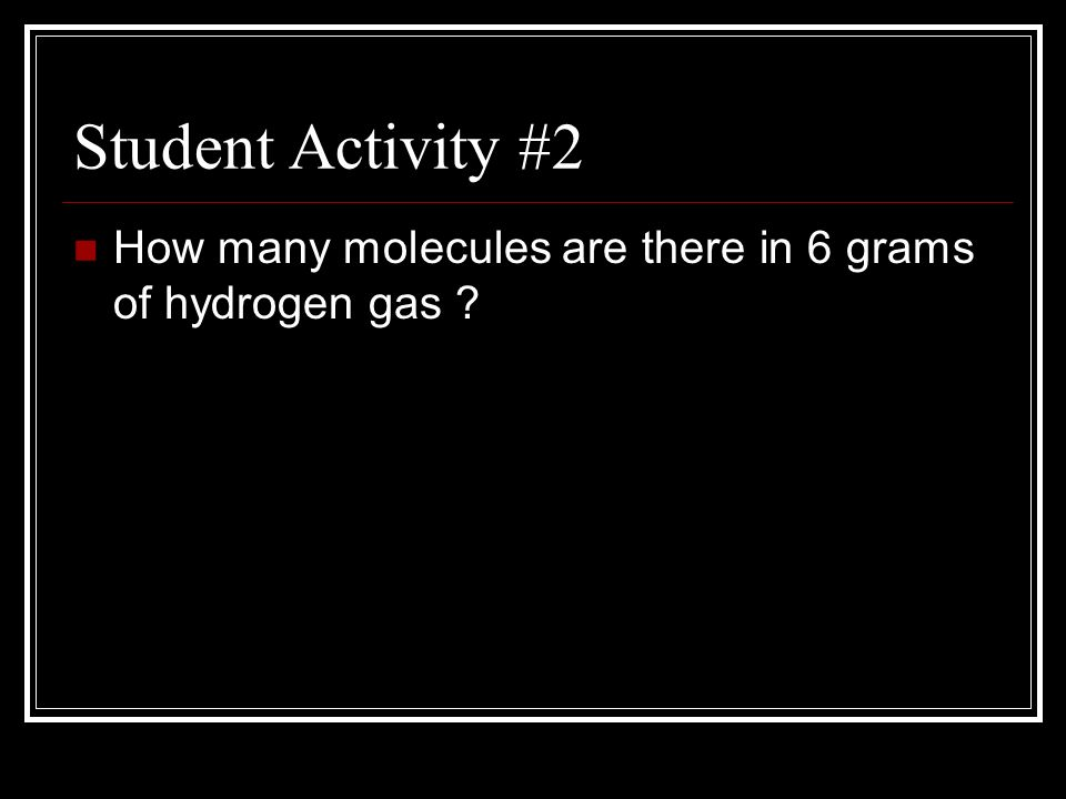 Student Activity #2 How many molecules are there in 6 grams of hydrogen gas ?