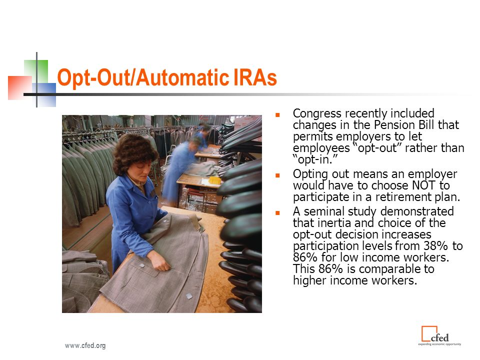 Opt-Out/Automatic IRAs Congress recently included changes in the Pension Bill that permits employers to let employees opt-out rather than opt-in.